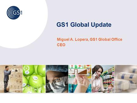 Miguel A. Lopera, GS1 Global Office CEO GS1 Global Update.