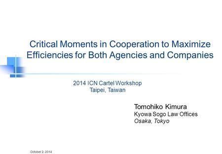 October 2, 2014 Critical Moments in Cooperation to Maximize Efficiencies for Both Agencies and Companies Tomohiko Kimura Kyowa Sogo Law Offices Osaka,
