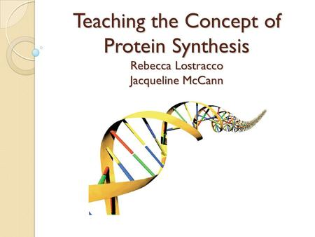 Teaching the Concept of Protein Synthesis Rebecca Lostracco Jacqueline McCann.