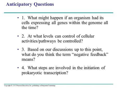 Copyright © 2005 Pearson Education, Inc. publishing as Benjamin Cummings Anticipatory Questions 1.What might happen if an organism had its cells expressing.
