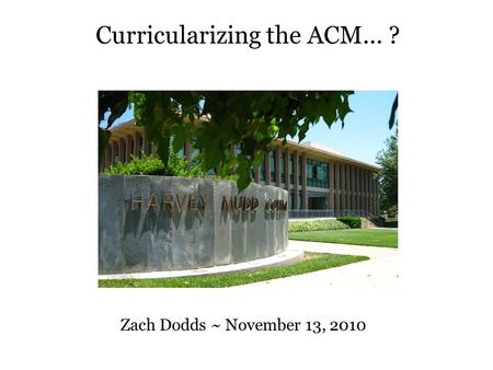 Curricularizing the ACM... ? Zach Dodds ~ November 13, 2010.