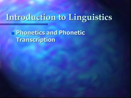 Introduction to Linguistics n Phonetics and Phonetic Transcription.