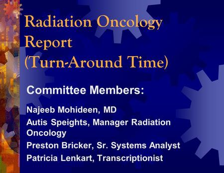 Radiation Oncology Report (Turn-Around Time) Committee Members: Najeeb Mohideen, MD Autis Speights, Manager Radiation Oncology Preston Bricker, Sr. Systems.