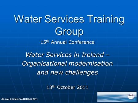Annual Conference October 2011 Water Services Training Group 15 th Annual Conference Water Services in Ireland – Organisational modernisation and new challenges.