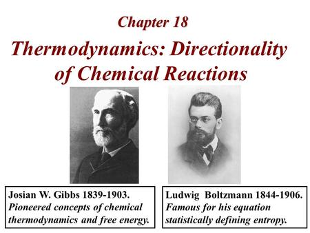 Chapter 18 Thermodynamics: Directionality of Chemical Reactions Ludwig Boltzmann 1844-1906. Famous for his equation statistically defining entropy. Josian.