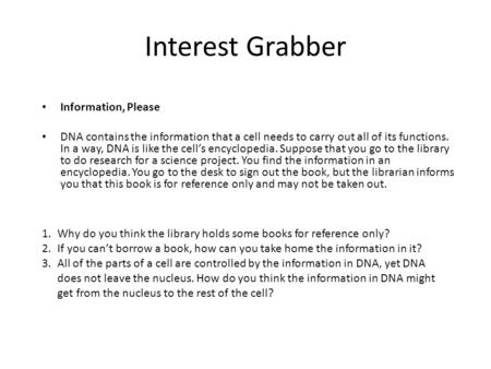 Interest Grabber Information, Please DNA contains the information that a cell needs to carry out all of its functions. In a way, DNA is like the cell's.