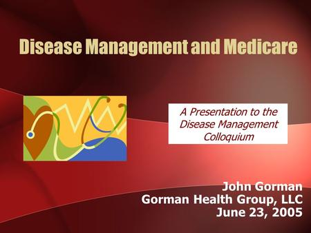 Disease Management and Medicare John Gorman Gorman Health Group, LLC June 23, 2005 A Presentation to the Disease Management Colloquium.
