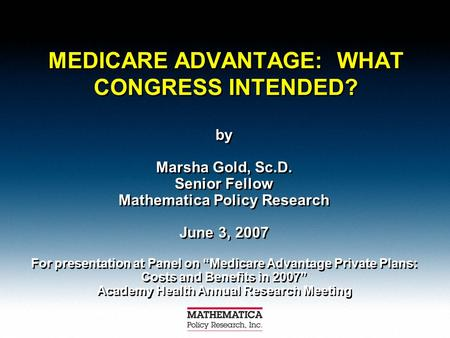 "MEDICARE ADVANTAGE: WHAT CONGRESS INTENDED? by Marsha Gold, Sc.D. Senior Fellow Mathematica Policy Research June 3, 2007 For presentation at Panel on ""Medicare."