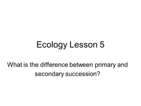 Ecology Lesson 5 What is the difference between primary and secondary succession?
