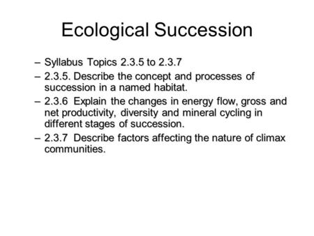 Ecological Succession –Syllabus Topics 2.3.5 to 2.3.7 –2.3.5. Describe the concept and processes of succession in a named habitat. –2.3.6 Explain the changes.