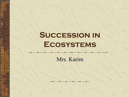 Succession in Ecosystems Mrs. Karim. Succession- a gradual changes in a community over a period of time. new populations of organisms gradually replace.