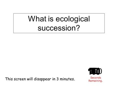 180 170 160 150 140130120 110100 90 80 7060504030 20 1098765432 1 0 This screen will disappear in 3 minutes. Seconds Remaining. What is ecological succession?