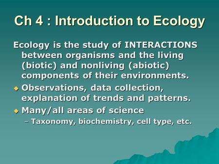 Ch 4 : Introduction to Ecology Ecology is the study of INTERACTIONS between organisms and the living (biotic) and nonliving (abiotic) components of their.