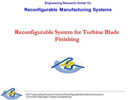 NSF Engineering Research Center for Reconfigurable Manufacturing Systems University of Michigan College of Engineering Reconfigurable System for Turbine.