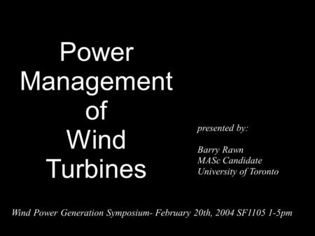 Power Management of Wind Turbines presented by: Barry Rawn MASc Candidate University of Toronto Wind Power Generation Symposium- February 20th, 2004 SF1105.