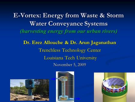 E-Vortex: Energy from Waste & Storm Water Conveyance Systems (harvesting energy from our urban rivers) Dr. Erez Allouche & Dr. Arun Jaganathan Trenchless.