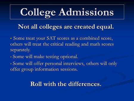 College Admissions Not all colleges are created equal. Some treat your SAT scores as a combined score, others will treat the critical reading and math.