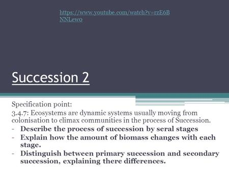 Succession 2 Specification point: 3.4.7: Ecosystems are dynamic systems usually moving from colonisation to climax communities in the process of Succession.