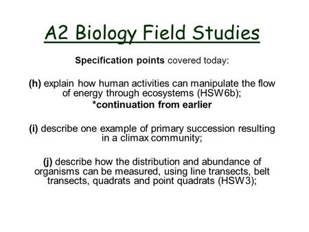 A2 Biology Field Studies Specification points covered today: (h) explain how human activities can manipulate the flow of energy through ecosystems (HSW6b);