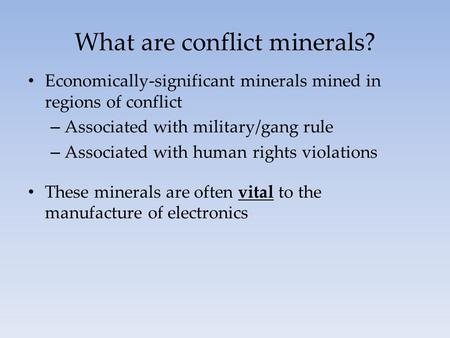 What are conflict minerals? Economically-significant minerals mined in regions of conflict – Associated with military/gang rule – Associated with human.