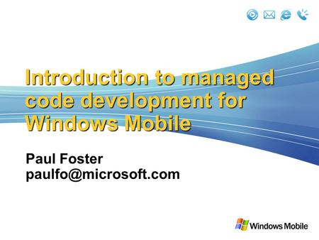 Introduction to managed code development for Windows Mobile Paul Foster