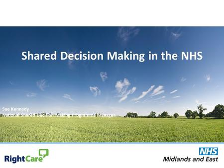 Shared Decision Making in the NHS Sue Kennedy National Shared Decision Making Programme Manager.
