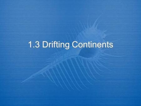 1.3 Drifting Continents. I. The Theory of Continental Drift  A. Alfred Wegener, German scientist formed a hypothesis on Earth's continents.  B. Wegener's.