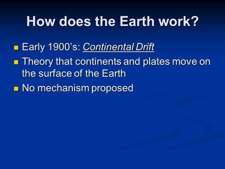 How does the Earth work? Early 1900's: Continental Drift Early 1900's: Continental Drift Theory that continents and plates move on the surface of the Earth.