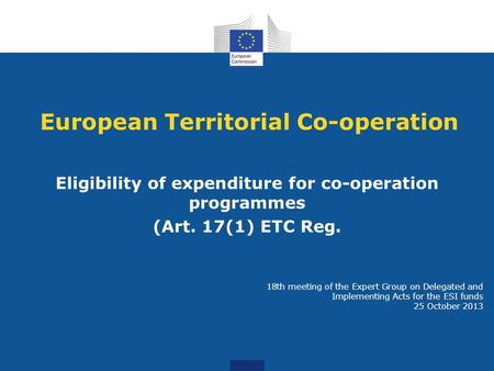 European Territorial Co-operation Eligibility of expenditure for co-operation programmes (Art. 17(1) ETC Reg. 18th meeting of the Expert Group on Delegated.
