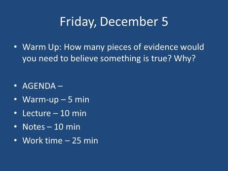 Friday, December 5 Warm Up: How many pieces of evidence would you need to believe something is true? Why? AGENDA – Warm-up – 5 min Lecture – 10 min Notes.