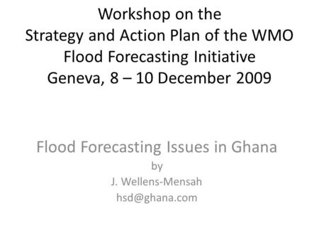 Workshop on the Strategy and Action Plan of the WMO Flood Forecasting Initiative Geneva, 8 – 10 December 2009 Flood Forecasting Issues in Ghana by J. Wellens-Mensah.