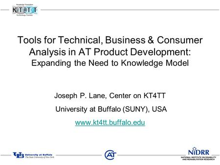 Tools for Technical, Business & Consumer Analysis in AT Product Development: Expanding the Need to Knowledge Model Joseph P. Lane, Center on KT4TT University.