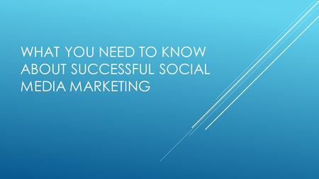 WHAT YOU NEED TO KNOW ABOUT SUCCESSFUL SOCIAL MEDIA MARKETING.