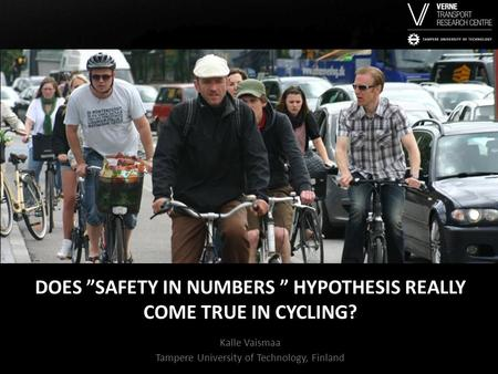 "DOES ""SAFETY IN NUMBERS "" HYPOTHESIS REALLY COME TRUE IN CYCLING? Kalle Vaismaa Tampere University of Technology, Finland."
