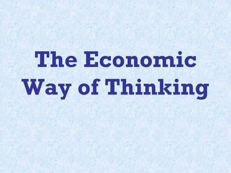 The Economic Way of Thinking. Basic Foundations of the Economic Way of Thinking: 1.Everything Has a Cost 2.People Choose for Good Reasons 3.Incentives.