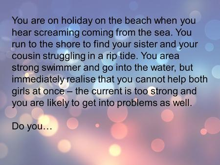 You are on holiday on the beach when you hear screaming coming from the sea. You run to the shore to find your sister and your cousin struggling in a rip.