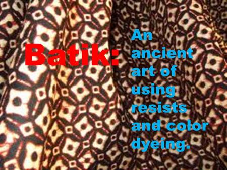 Batik: An ancient art of using resists and color dyeing.