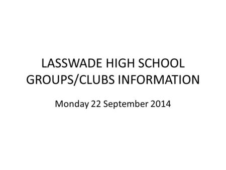LASSWADE HIGH SCHOOL GROUPS/CLUBS INFORMATION Monday 22 September 2014.