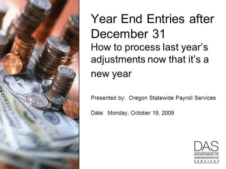 Year End Entries after December 31 How to process last year's adjustments now that it's a new year Presented by: Oregon Statewide Payroll Services Date: