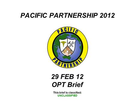PACIFIC PARTNERSHIP 2012 This brief is classified: UNCLASSIFIED 29 FEB 12 OPT Brief.