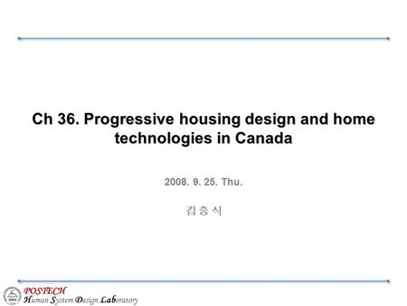 POSTECH H uman S ystem D esign Lab oratory Ch 36. Progressive housing design and home technologies in Canada 2008. 9. 25. Thu. 김 충 식.