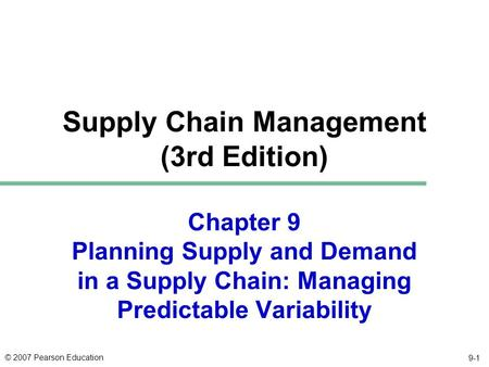 © 2007 Pearson Education 9-1 Chapter 9 Planning Supply and Demand in a Supply Chain: Managing Predictable Variability Supply Chain Management (3rd Edition)
