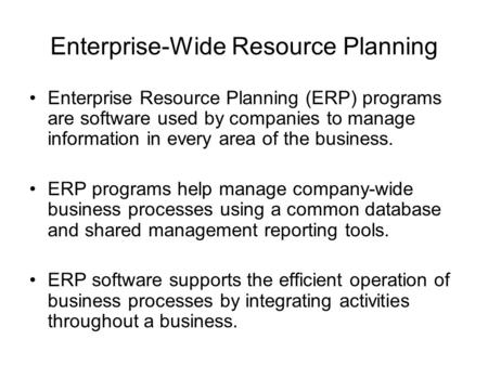Enterprise-Wide Resource Planning Enterprise Resource Planning (ERP) programs are software used by companies to manage information in every area of the.