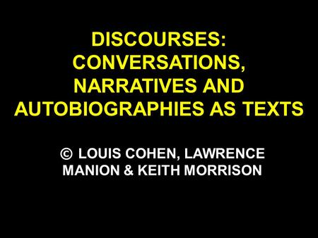 DISCOURSES: CONVERSATIONS, NARRATIVES AND AUTOBIOGRAPHIES AS TEXTS © LOUIS COHEN, LAWRENCE MANION & KEITH MORRISON.