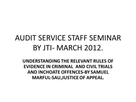 AUDIT SERVICE STAFF SEMINAR BY JTI- MARCH 2012. UNDERSTANDING THE RELEVANT RULES OF EVIDENCE IN CRIMINAL AND CIVIL TRIALS AND INCHOATE OFFENCES-BY SAMUEL.