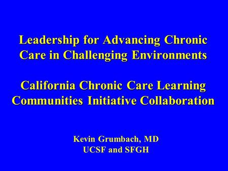 Leadership for Advancing Chronic Care in Challenging Environments California Chronic Care Learning Communities Initiative Collaboration Kevin Grumbach,