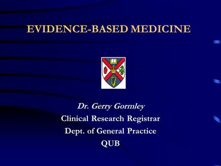 EVIDENCE-BASED MEDICINE Dr. Gerry Gormley Clinical Research Registrar Dept. of General Practice QUB.