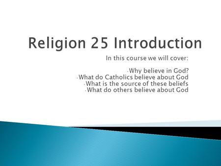 In this course we will cover: Why believe in God? What do Catholics believe about God What is the source of these beliefs What do others believe about.