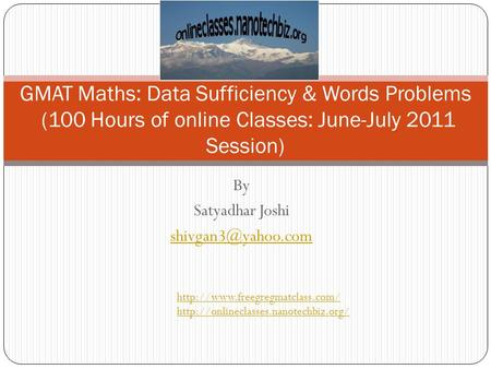 By Satyadhar Joshi GMAT Maths: Data Sufficiency & Words Problems (100 Hours of online Classes: June-July 2011 Session)