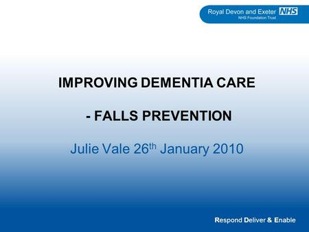 Respond Deliver & Enable IMPROVING DEMENTIA CARE - FALLS PREVENTION Julie Vale 26 th January 2010.